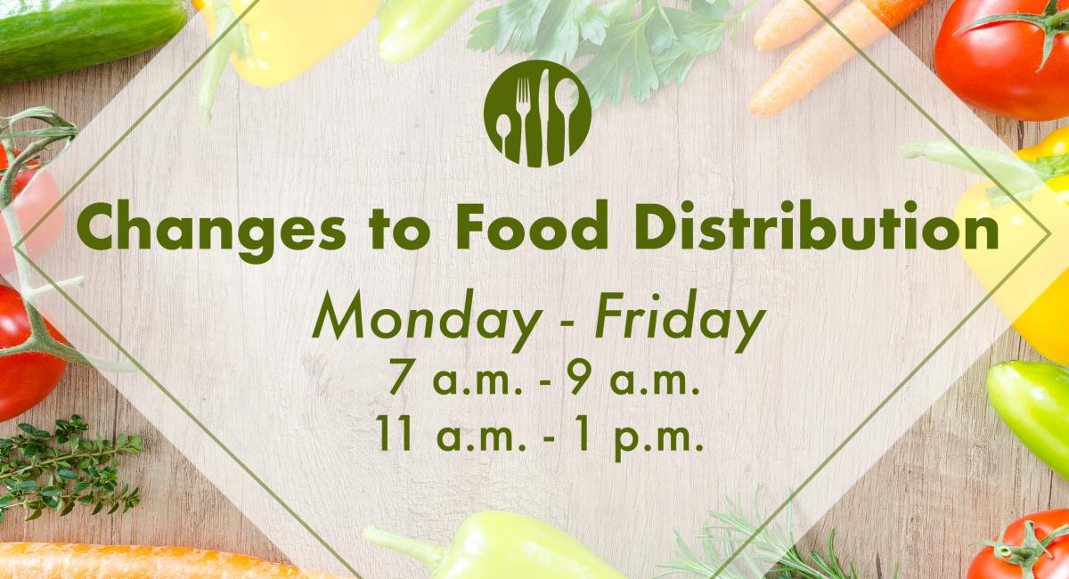 Changes to food distribution, Monday through Friday, 7am-9am and 11am-1pm